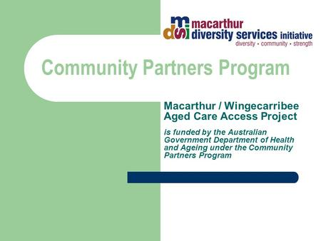 Community Partners Program Macarthur / Wingecarribee Aged Care Access Project is funded by the Australian Government Department of Health and Ageing under.