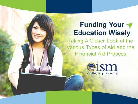 ISMCollegePlanning.org Trusted Advice for Smarter Choices! Taking A Closer Look at the Various Types of Aid and the Financial Aid Process Funding Your.