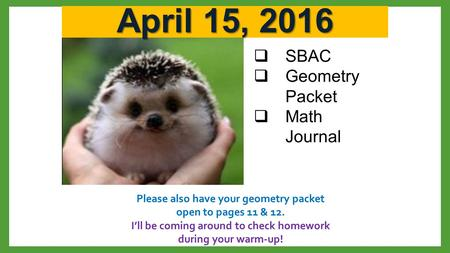 April 15, 2016  SBAC  Geometry Packet  Math Journal Please also have your geometry packet open to pages 11 & 12. I'll be coming around to check homework.