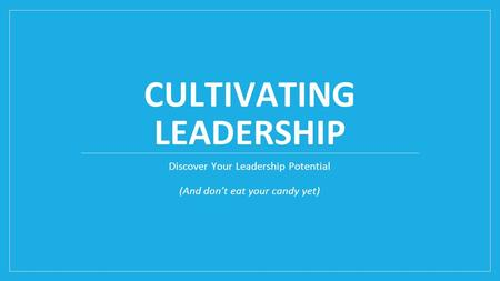 CULTIVATING LEADERSHIP Discover Your Leadership Potential (And don't eat your candy yet)