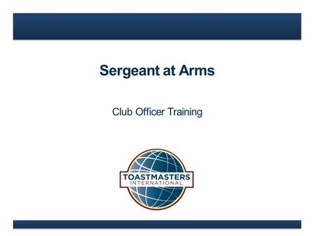 Sergeant at Arms Club Officer Training. www.toastmasters.org  Sergeant at Arms Role  Sergeant at Arms Responsibilities  Sergeant at Arms Resources.