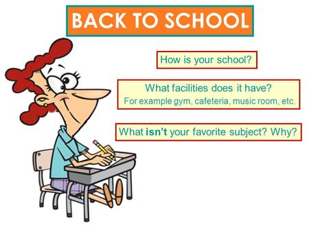BACK TO SCHOOL How is your school? What facilities does it have? For example gym, cafeteria, music room, etc. What isn't your favorite subject? Why?