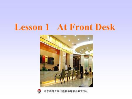 华东师范大学出版社中等职业教育分社 Lesson 1 At Front Desk. 华东师范大学出版社中等职业教育分社 Who are they? Where do they work in a hotel? Step 1 Key words and phrases housekeeping maid.
