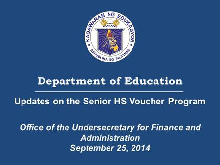 Department of Education Updates on the Senior HS Voucher Program Office of the Undersecretary for Finance and Administration September 25, 2014.