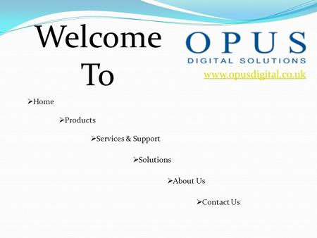 Www.opusdigital.co.uk Welcome To  Home  Products  About Us  Services & Support  Solutions  Contact Us.