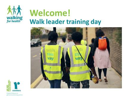 Welcome! Walk leader training day. Volunteer walk leader training Aims of the day Walking for Health volunteer walk leader training2 Understand the role.