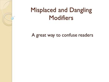 Misplaced and Dangling Modifiers A great way to confuse readers.