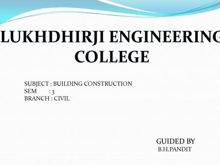 SUBJECT : BUILDING CONSTRUCTION SEM : 3 BRANCH : CIVIL GUIDED BY B.H.PANDIT.