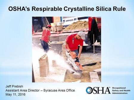 OSHA's Respirable Crystalline Silica Rule Jeff Prebish Assistant Area Director – Syracuse Area Office May 11, 2016.