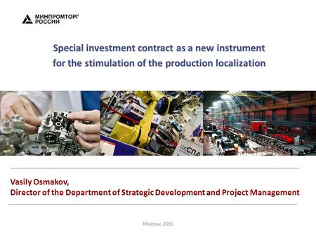 Moscow, 2015 Special investment contract as a new instrument for the stimulation of the production localization Vasily Osmakov, Director of the Department.