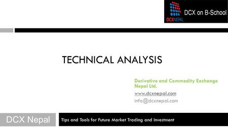 Tips and Tools for Future Market Trading and Investment TECHNICAL ANALYSIS DCX Nepal Derivative and Commodity Exchange Nepal Ltd.