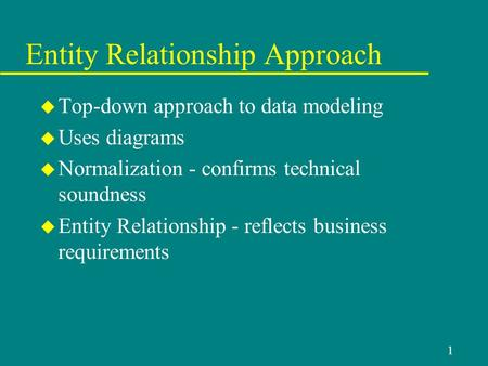 1 Entity Relationship Approach u Top-down approach to data modeling u Uses diagrams u Normalization - confirms technical soundness u Entity Relationship.