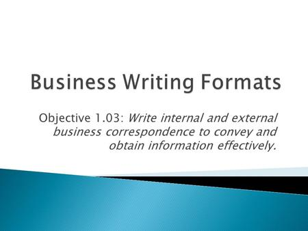 Objective 1.03: Write internal and external business correspondence to convey and obtain information effectively.