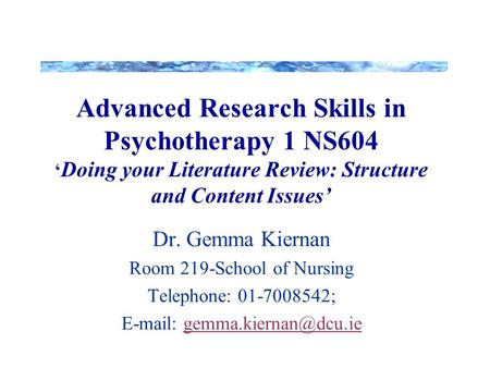 Advanced Research Skills in Psychotherapy 1 NS604 ' Doing your <strong>Literature</strong> <strong>Review</strong>: Structure and Content Issues' Dr. Gemma Kiernan Room 219-School <strong>of</strong> Nursing.