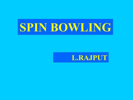 SPIN BOWLING L.RAJPUT. SPIN BOWLING KEY POINTS  Spin  Length  Rotation (of the body)