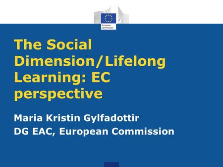 The Social Dimension/Lifelong Learning: EC perspective Maria Kristin Gylfadottir DG EAC, European Commission.