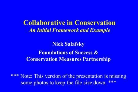 Collaborative in Conservation An Initial Framework and Example Nick Salafsky Foundations of Success & Conservation Measures Partnership *** Note: This.
