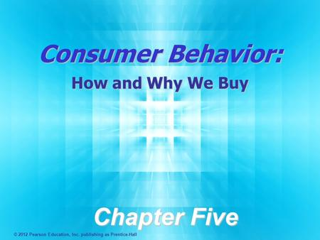 Consumer Behavior: How and Why We Buy Chapter Five © 2012 Pearson Education, Inc. publishing as Prentice-Hall.
