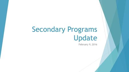 Secondary Programs Update February 9, 2016. Driving Question Do our organizational policies and procedures support graduating students who are ready for.