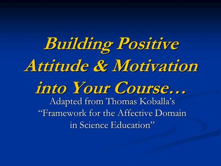 "Building Positive Attitude & Motivation into Your Course… Adapted from Thomas Koballa's ""Framework for the Affective Domain in Science Education"""
