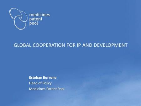 GLOBAL COOPERATION FOR IP AND DEVELOPMENT Esteban Burrone Head of Policy Medicines Patent Pool.