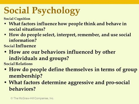 © The McGraw-Hill Companies, Inc. Social Psychology Social Cognition What factors influence how people think and behave in social situations? How do people.
