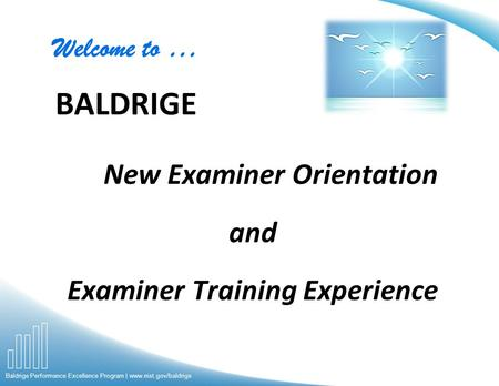 Baldrige Performance Excellence Program | www.nist.gov/baldrige New Examiner Orientation and Examiner Training Experience Welcome to … BALDRIGE.