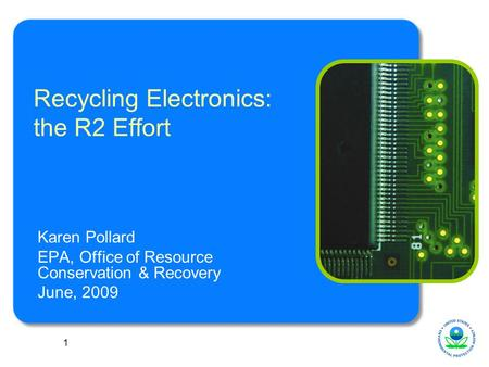 1 Recycling Electronics: the R2 Effort Karen Pollard EPA, Office of Resource Conservation & Recovery June, 2009.