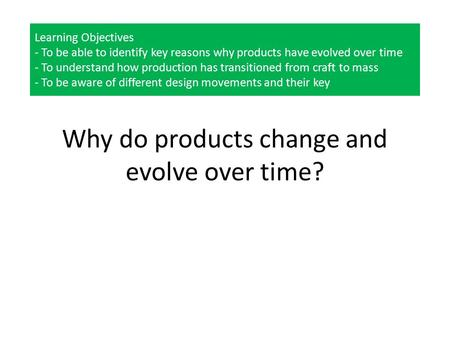 Learning Objectives - To be able to identify key reasons why products have evolved over time - To understand how production has transitioned from craft.