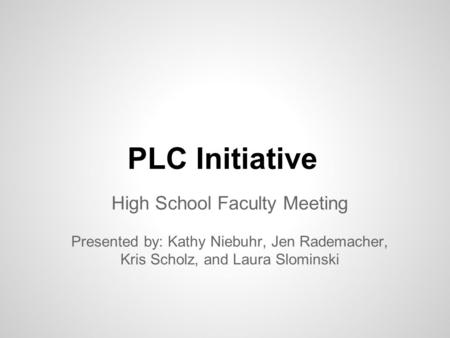 PLC Initiative High School Faculty Meeting Presented by: Kathy Niebuhr, Jen Rademacher, Kris Scholz, and Laura Slominski.