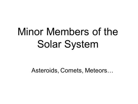 Minor Members of the Solar System Asteroids, Comets, Meteors…