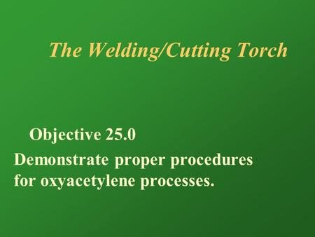 The Welding/Cutting Torch Objective 25.0 Demonstrate proper procedures for oxyacetylene processes.