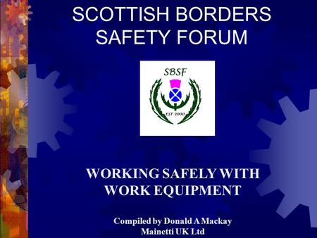 SCOTTISH BORDERS SAFETY FORUM WORKING SAFELY WITH WORK EQUIPMENT Compiled by Donald A Mackay Mainetti UK Ltd.