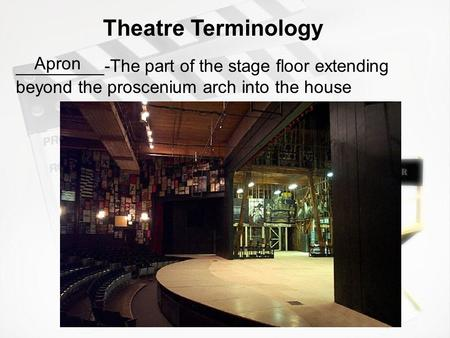 _________-The part of the stage floor extending beyond the proscenium arch into the house Theatre Terminology Apron.