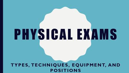 PHYSICAL EXAMS TYPES, TECHNIQUES, EQUIPMENT, AND POSITIONS.