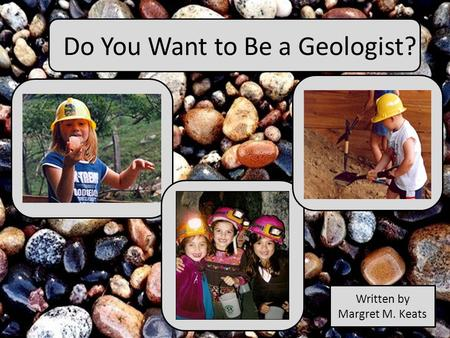 Do You Want to Be a Geologist? Written by Margret M. Keats.