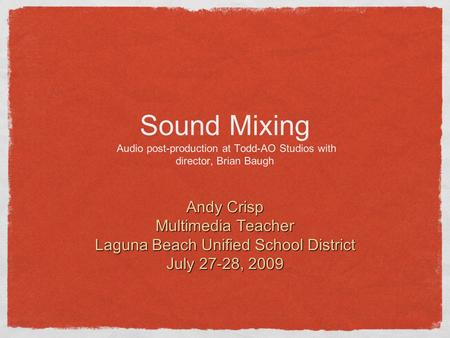 Sound Mixing Audio post-production at Todd-AO Studios with director, Brian Baugh Andy Crisp Multimedia Teacher Laguna Beach Unified School District July.