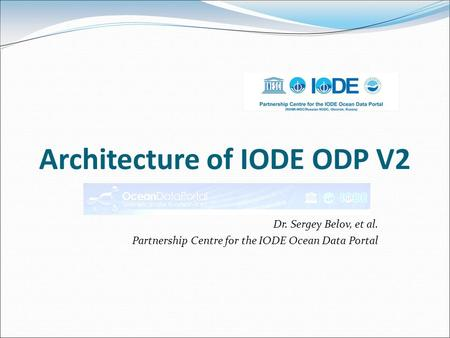 Architecture of IODE ODP V2 Dr. Sergey Belov, et al. Partnership Centre for the IODE Ocean Data Portal.