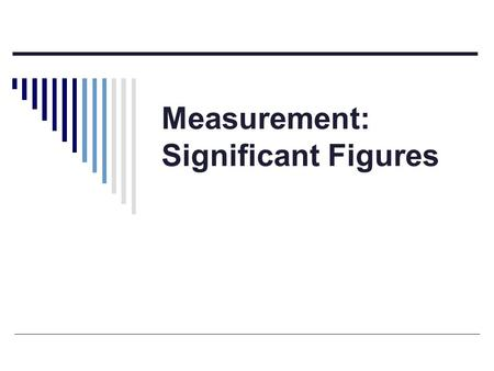 Measurement: Significant Figures. Significant Figures  Significant Figures (sig. figs.): the number of digits that carry meaning contributing to the.