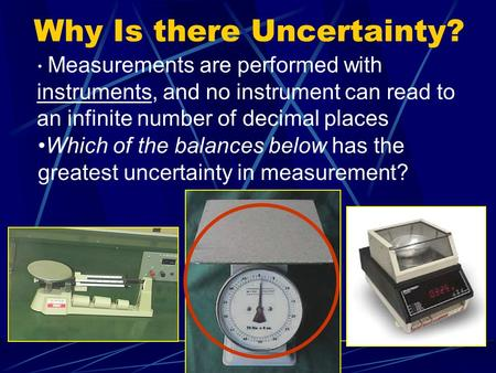 Why Is there Uncertainty? Measurements are performed with instruments, and no instrument can read to an infinite number of decimal places Which of the.