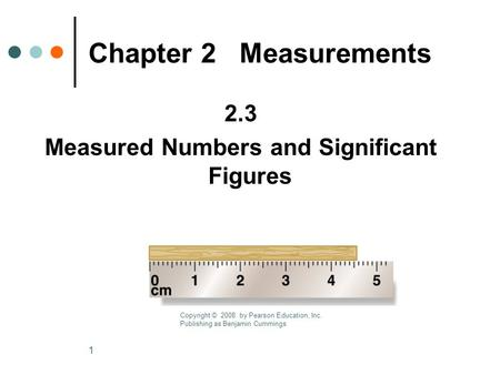 1 2.3 Measured Numbers and Significant Figures Chapter 2 Measurements Copyright © 2008 by Pearson Education, Inc. Publishing as Benjamin Cummings.