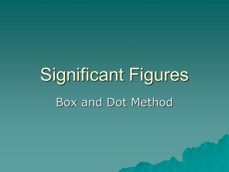 Significant Figures Box and Dot Method. Step 1  Draw a box around all nonzero digits, beginning with the leftmost nonzero digit and ending with the rightmost.