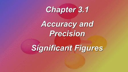 Chapter 3.1 Accuracy and Precision Significant Figures.
