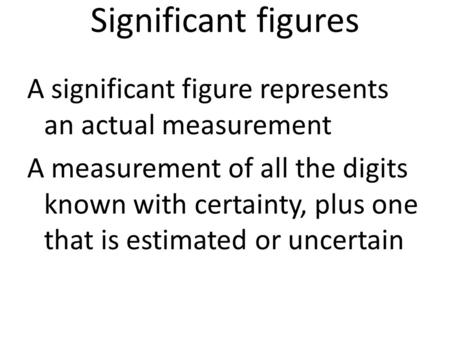 Significant figures A significant figure represents an actual measurement A measurement of all the digits known with certainty, plus one that is estimated.