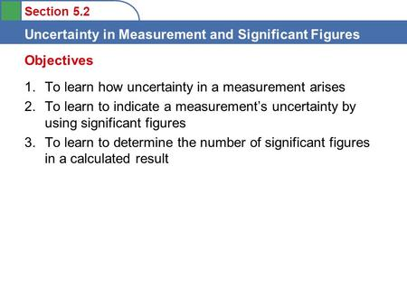 Section 5.2 Uncertainty in Measurement and Significant Figures 1.To learn how uncertainty in a measurement arises 2.To learn to indicate a measurement's.