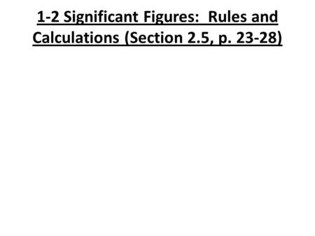 1-2 Significant Figures: Rules and Calculations (Section 2.5, p. 23-28)