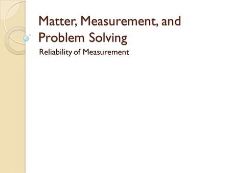 Matter, Measurement, and Problem Solving Reliability of Measurement.