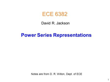 Power Series Representations ECE 6382 Notes are from D. R. Wilton, Dept. of ECE David R. Jackson 1.