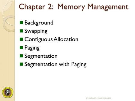 Chapter 2: Memory Management Background Swapping Contiguous Allocation Paging Segmentation Segmentation with Paging Operating System Concepts.