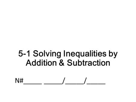 5-1 Solving Inequalities by Addition & Subtraction N#_____ _____/_____/_____.